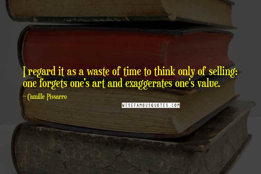 Camille Pissarro quotes: I regard it as a waste of time to think only of selling: one forgets one's art and exaggerates one's value.