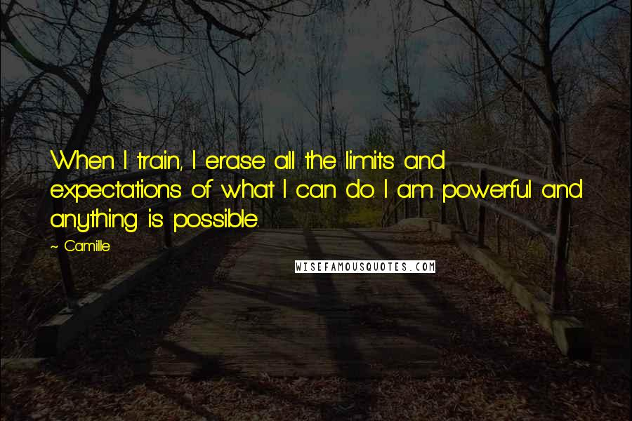 Camille quotes: When I train, I erase all the limits and expectations of what I can do. I am powerful and anything is possible.