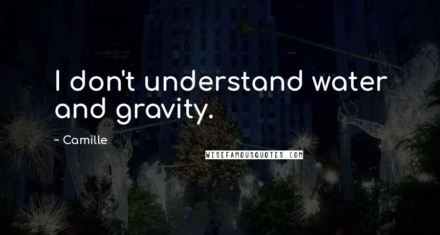 Camille quotes: I don't understand water and gravity.