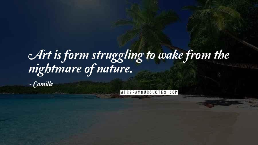 Camille quotes: Art is form struggling to wake from the nightmare of nature.