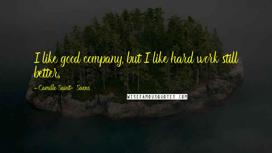 Camille Saint-Saens quotes: I like good company, but I like hard work still better.