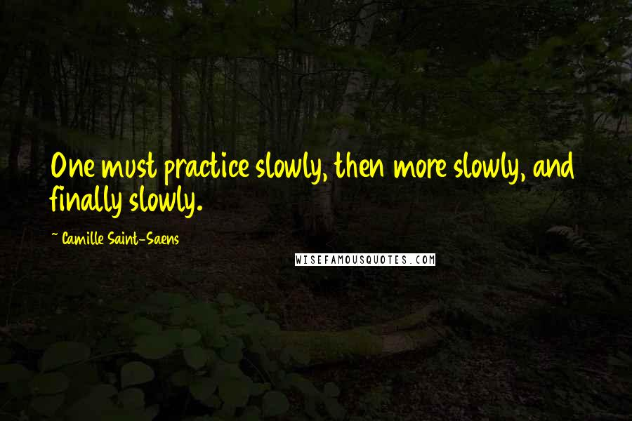 Camille Saint-Saens quotes: One must practice slowly, then more slowly, and finally slowly.