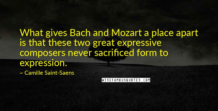Camille Saint-Saens quotes: What gives Bach and Mozart a place apart is that these two great expressive composers never sacrificed form to expression.