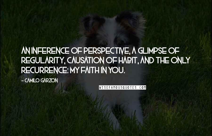 Camilo Garzon quotes: An inference of perspective, a glimpse of regularity, causation of habit, and the only recurrence: my faith in you.