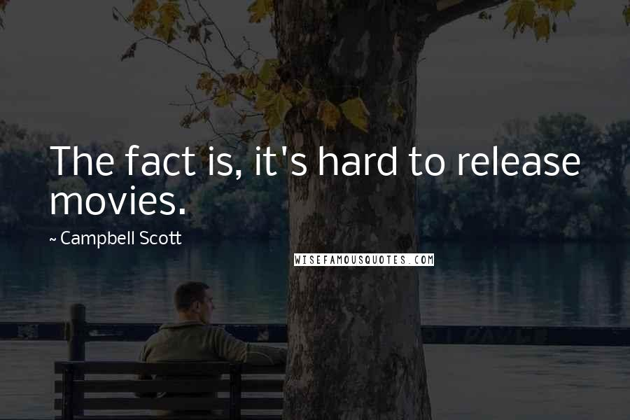 Campbell Scott quotes: The fact is, it's hard to release movies.
