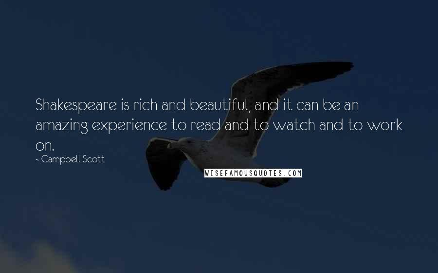Campbell Scott quotes: Shakespeare is rich and beautiful, and it can be an amazing experience to read and to watch and to work on.