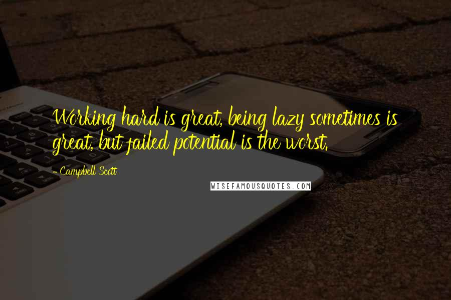 Campbell Scott quotes: Working hard is great, being lazy sometimes is great, but failed potential is the worst.