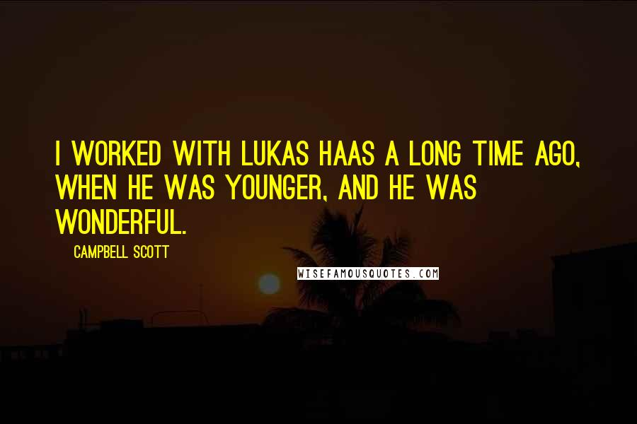 Campbell Scott quotes: I worked with Lukas Haas a long time ago, when he was younger, and he was wonderful.