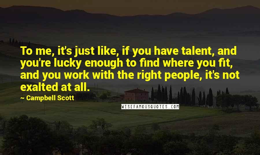 Campbell Scott quotes: To me, it's just like, if you have talent, and you're lucky enough to find where you fit, and you work with the right people, it's not exalted at all.