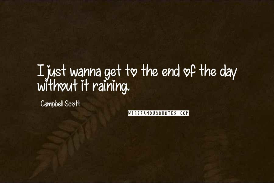 Campbell Scott quotes: I just wanna get to the end of the day without it raining.