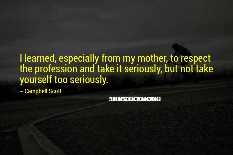 Campbell Scott quotes: I learned, especially from my mother, to respect the profession and take it seriously, but not take yourself too seriously.