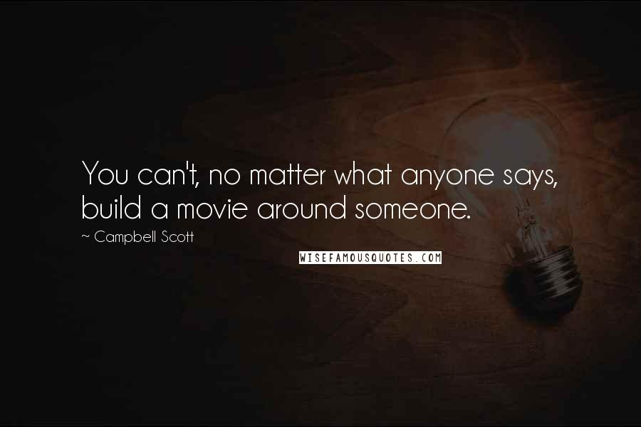 Campbell Scott quotes: You can't, no matter what anyone says, build a movie around someone.