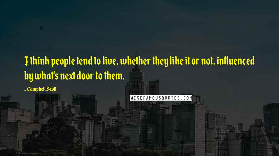 Campbell Scott quotes: I think people tend to live, whether they like it or not, influenced by what's next door to them.