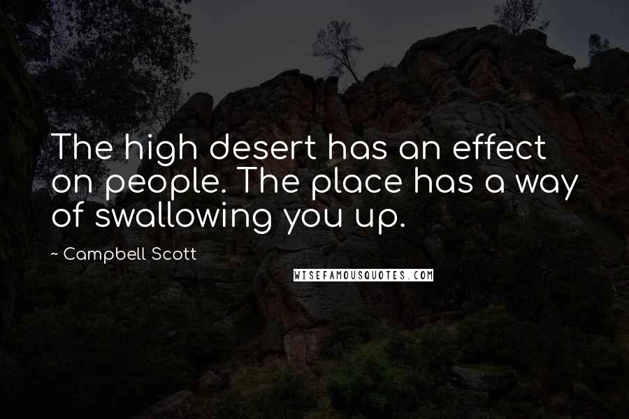 Campbell Scott quotes: The high desert has an effect on people. The place has a way of swallowing you up.