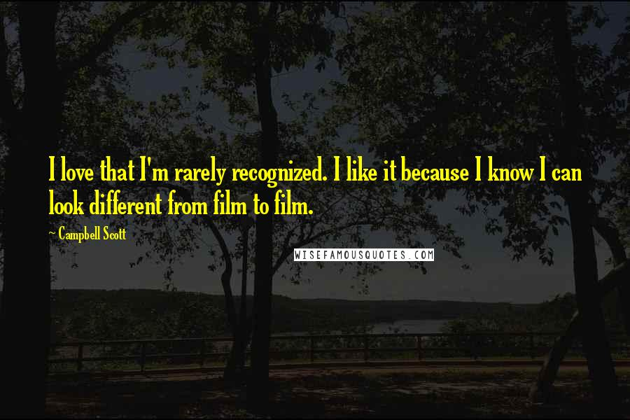 Campbell Scott quotes: I love that I'm rarely recognized. I like it because I know I can look different from film to film.