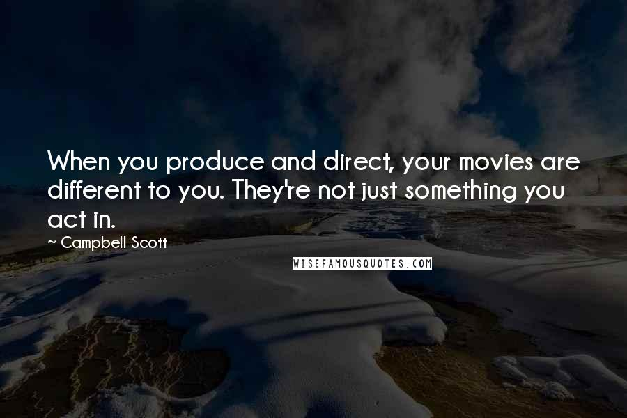 Campbell Scott quotes: When you produce and direct, your movies are different to you. They're not just something you act in.