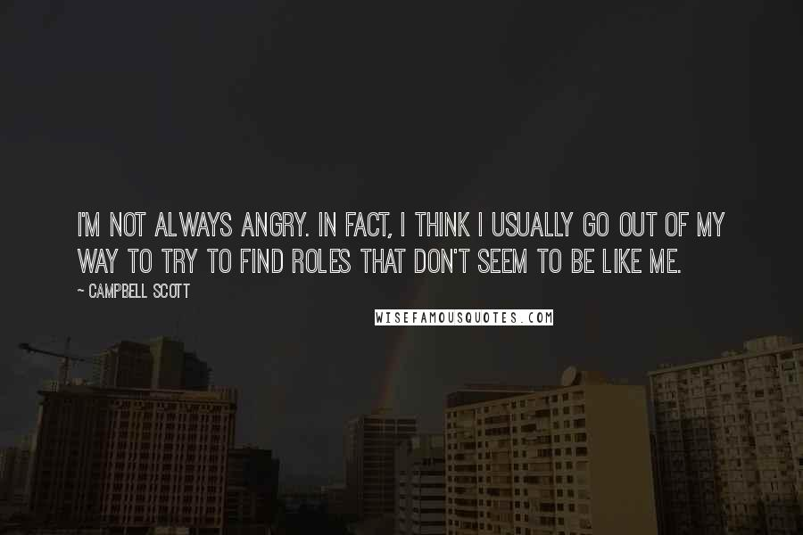 Campbell Scott quotes: I'm not always angry. In fact, I think I usually go out of my way to try to find roles that don't seem to be like me.