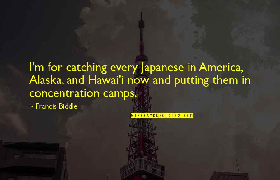 Camps Quotes By Francis Biddle: I'm for catching every Japanese in America, Alaska,