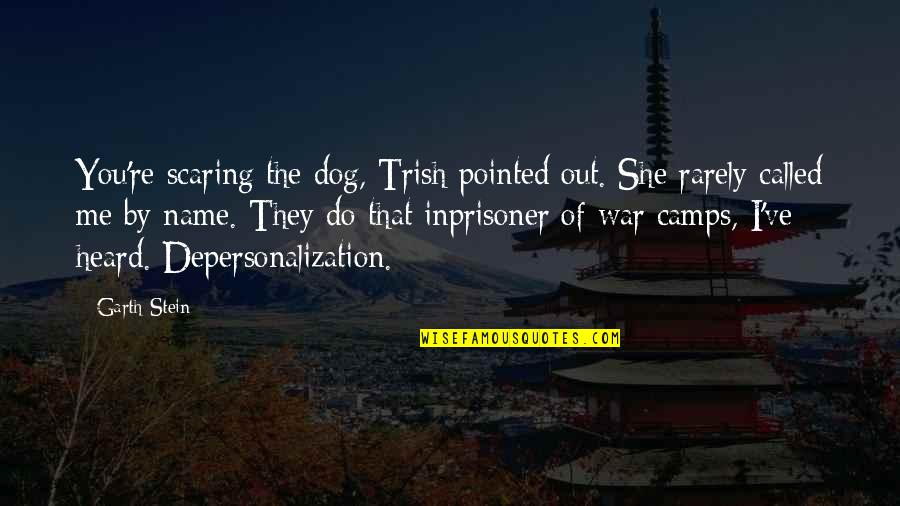 Camps Quotes By Garth Stein: You're scaring the dog, Trish pointed out. She