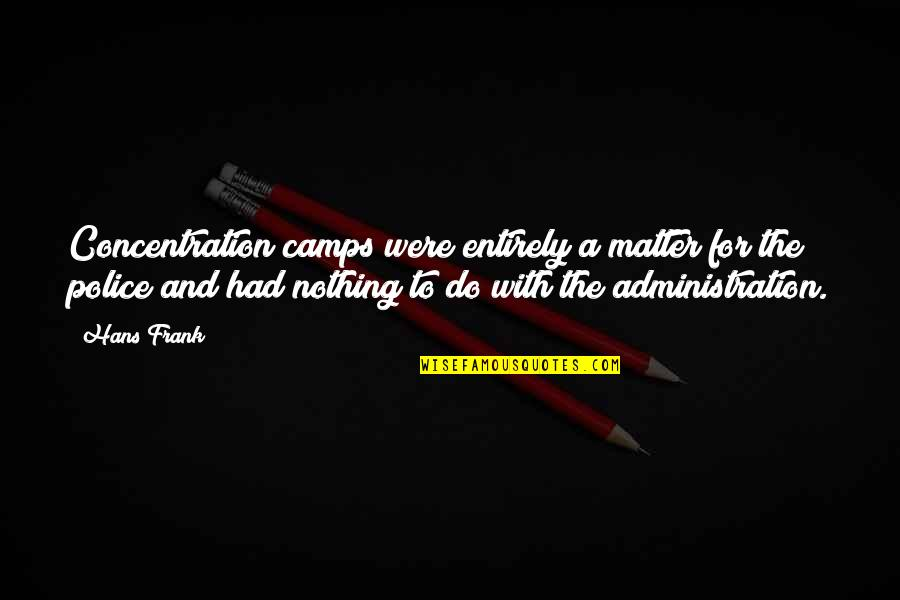 Camps Quotes By Hans Frank: Concentration camps were entirely a matter for the