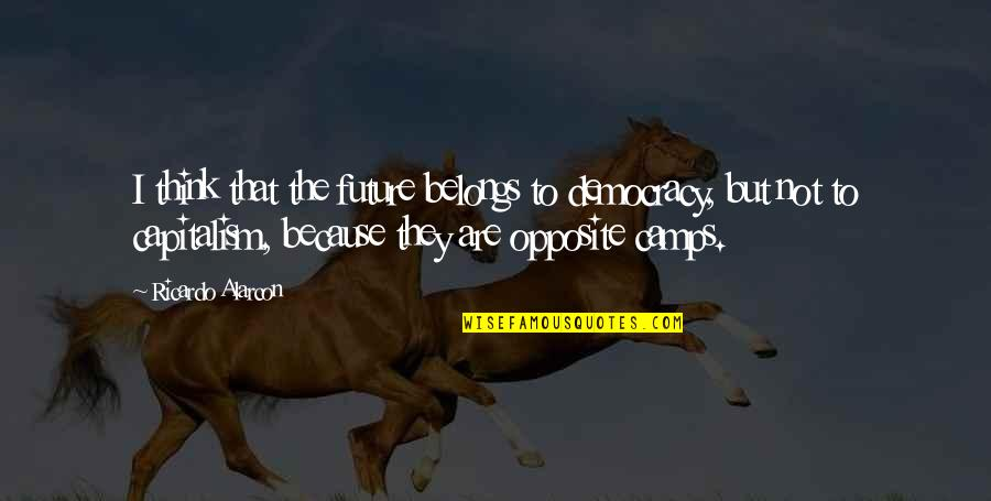 Camps Quotes By Ricardo Alarcon: I think that the future belongs to democracy,