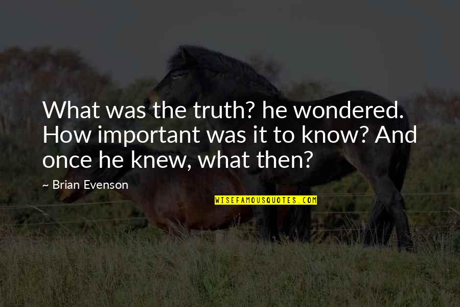 Camus Nausea Quotes By Brian Evenson: What was the truth? he wondered. How important