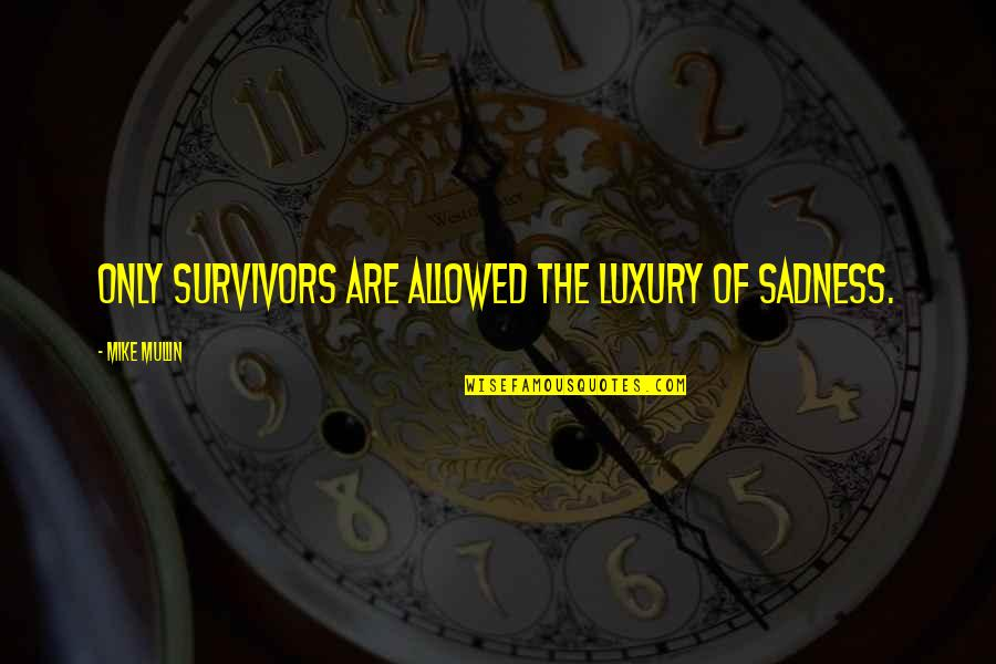 Camus Nausea Quotes By Mike Mullin: Only survivors are allowed the luxury of sadness.