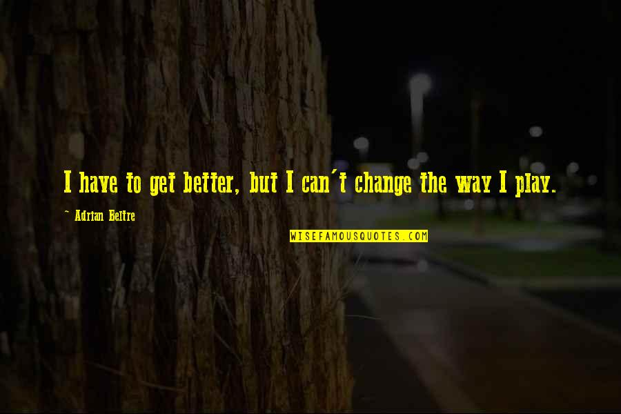 Can I Change Quotes By Adrian Beltre: I have to get better, but I can't