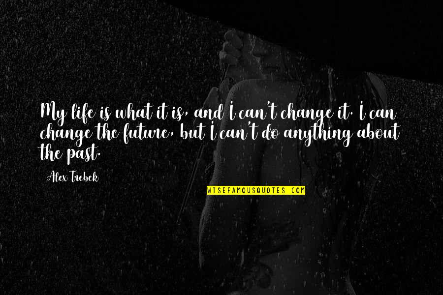Can I Change Quotes By Alex Trebek: My life is what it is, and I