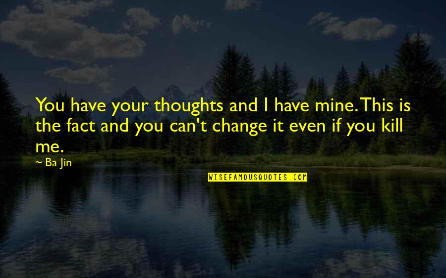 Can I Change Quotes By Ba Jin: You have your thoughts and I have mine.