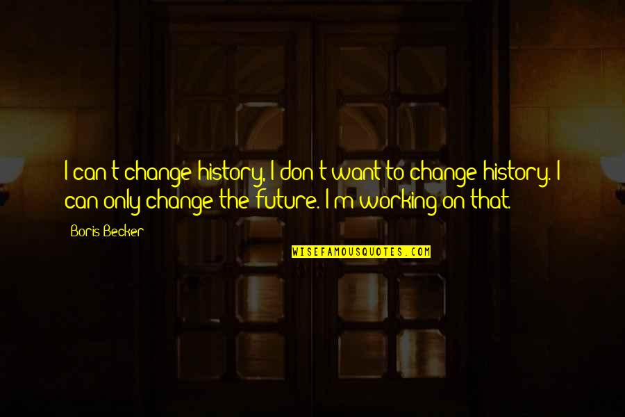 Can I Change Quotes By Boris Becker: I can't change history, I don't want to