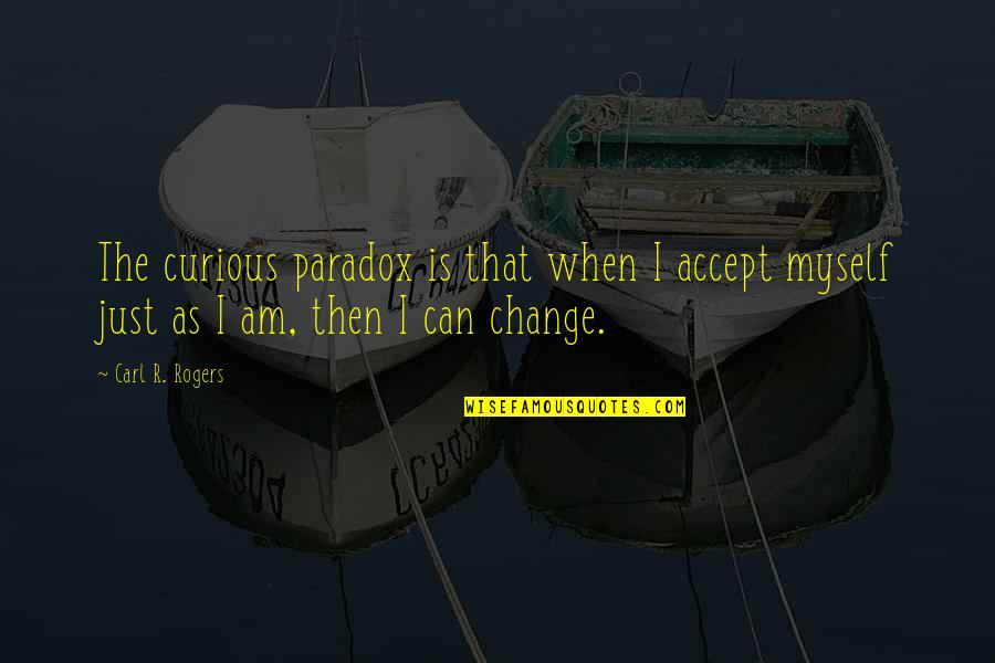 Can I Change Quotes By Carl R. Rogers: The curious paradox is that when I accept