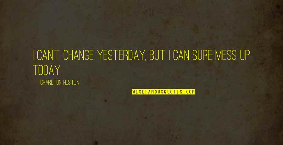 Can I Change Quotes By Charlton Heston: I can't change yesterday, but I can sure
