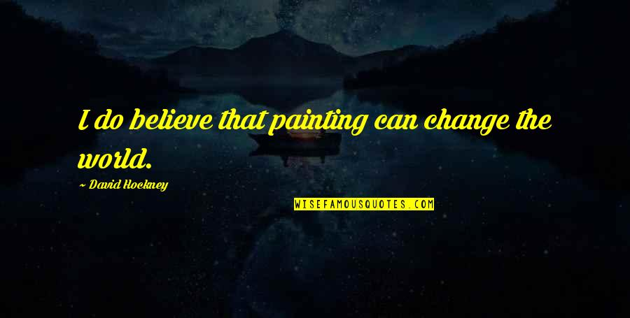 Can I Change Quotes By David Hockney: I do believe that painting can change the