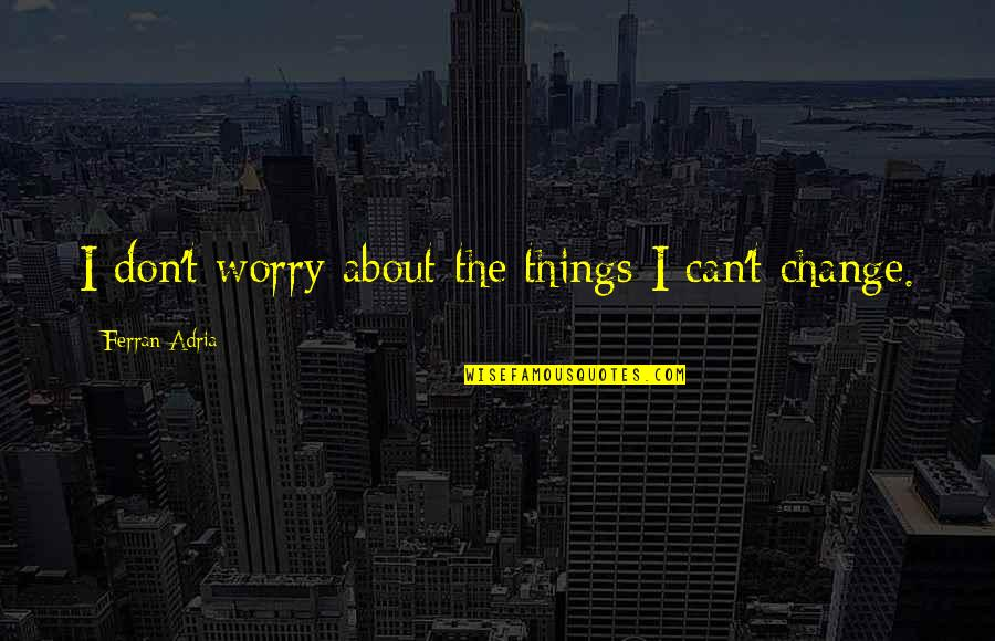 Can I Change Quotes By Ferran Adria: I don't worry about the things I can't