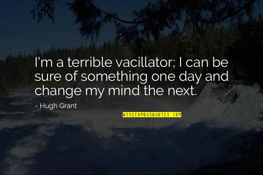 Can I Change Quotes By Hugh Grant: I'm a terrible vacillator; I can be sure