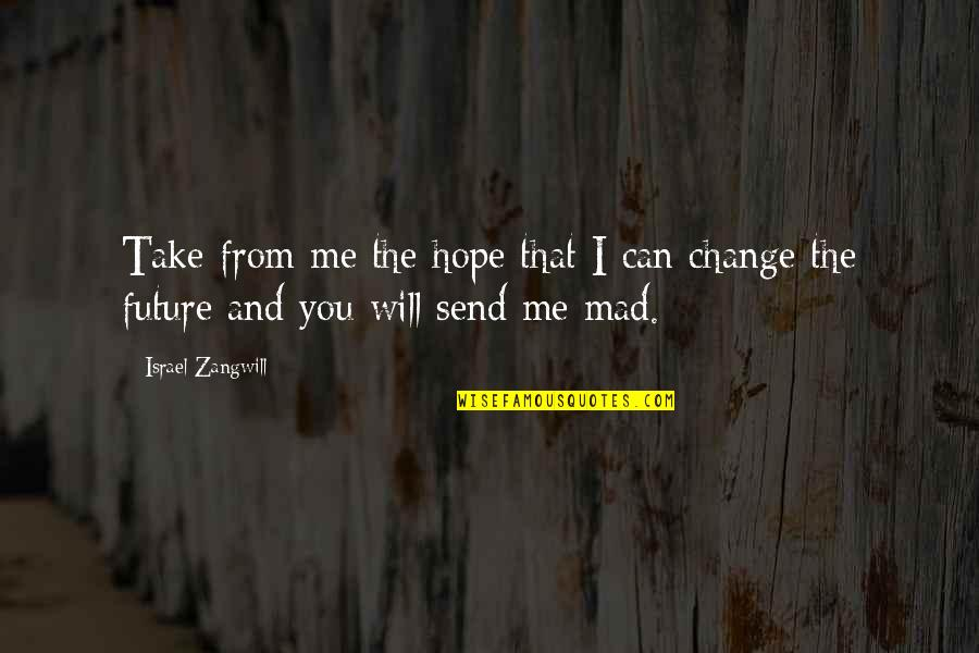 Can I Change Quotes By Israel Zangwill: Take from me the hope that I can