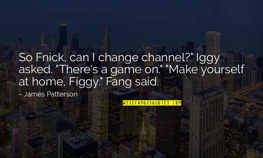 """Can I Change Quotes By James Patterson: So Fnick, can I change channel?"""" Iggy asked."""