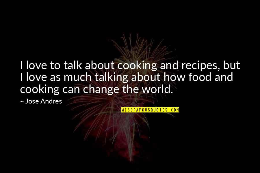 Can I Change Quotes By Jose Andres: I love to talk about cooking and recipes,