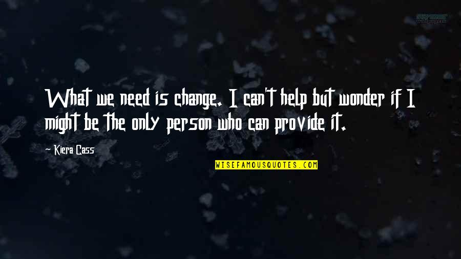 Can I Change Quotes By Kiera Cass: What we need is change. I can't help