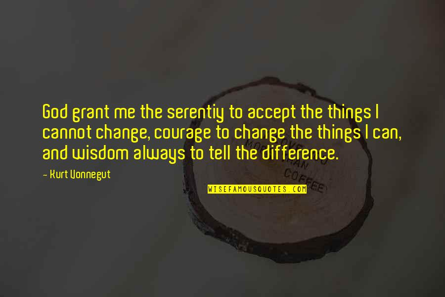Can I Change Quotes By Kurt Vonnegut: God grant me the serentiy to accept the