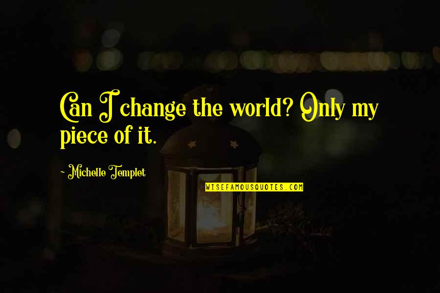 Can I Change Quotes By Michelle Templet: Can I change the world? Only my piece