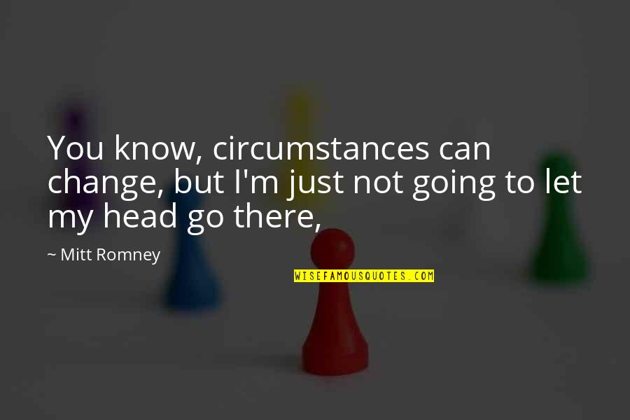 Can I Change Quotes By Mitt Romney: You know, circumstances can change, but I'm just