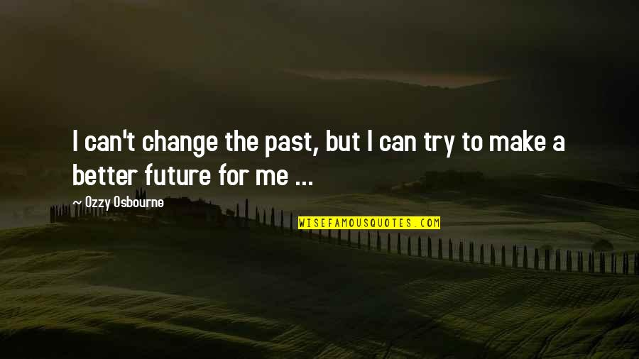 Can I Change Quotes By Ozzy Osbourne: I can't change the past, but I can