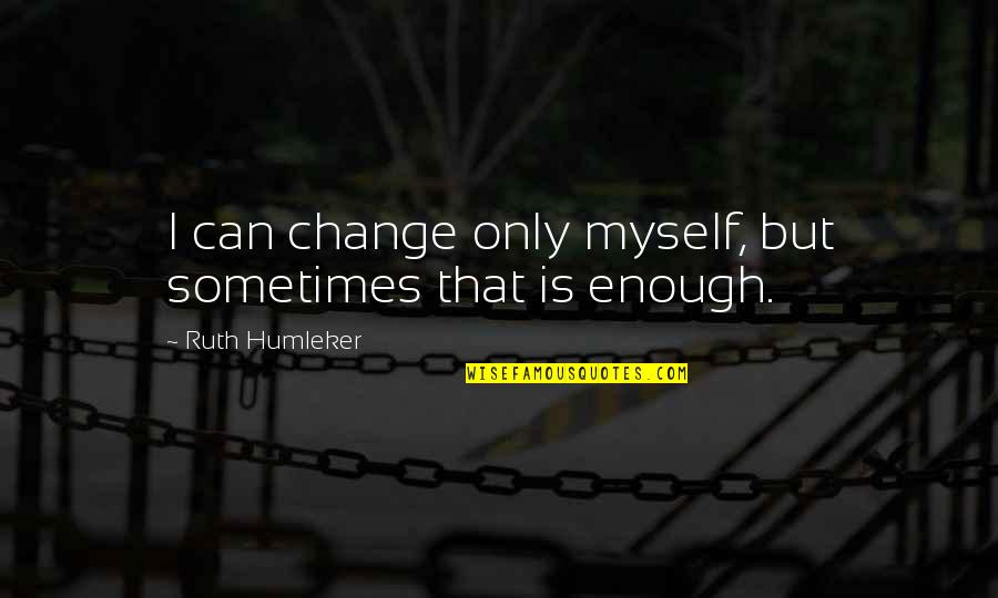 Can I Change Quotes By Ruth Humleker: I can change only myself, but sometimes that