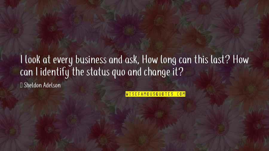 Can I Change Quotes By Sheldon Adelson: I look at every business and ask, How