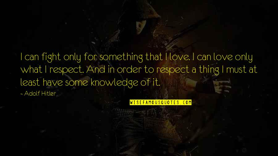 Can I Have Some Love Quotes By Adolf Hitler: I can fight only for something that I