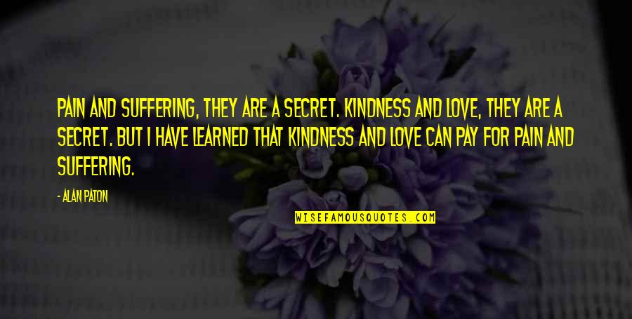 Can I Have Some Love Quotes By Alan Paton: Pain and suffering, they are a secret. Kindness