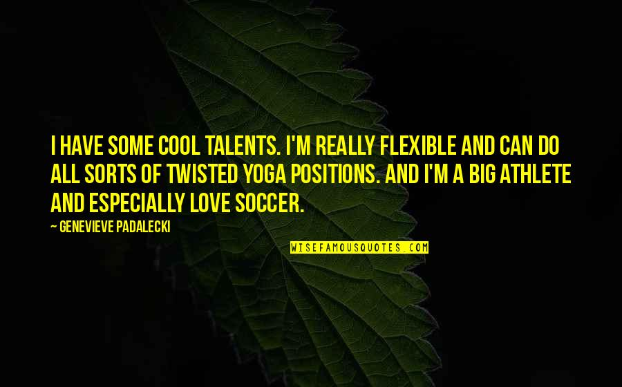 Can I Have Some Love Quotes By Genevieve Padalecki: I have some cool talents. I'm really flexible