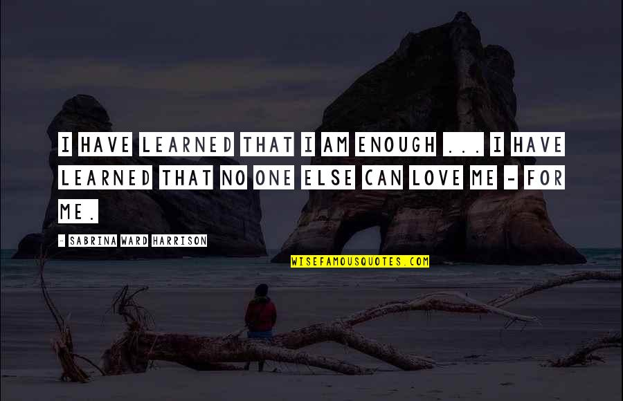 Can I Have Some Love Quotes By Sabrina Ward Harrison: I have learned that I am enough ...